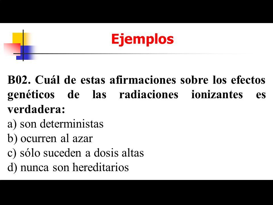 Ejemplos B02. Cuál de estas afirmaciones sobre los efectos genéticos de las radiaciones ionizantes es verdadera: a) son deterministas b) ocurren al az