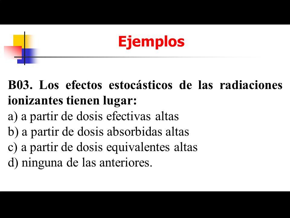 Ejemplos B03. Los efectos estocásticos de las radiaciones ionizantes tienen lugar: a) a partir de dosis efectivas altas b) a partir de dosis absorbida
