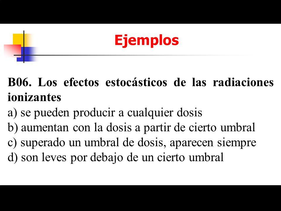 Ejemplos B06. Los efectos estocásticos de las radiaciones ionizantes a) se pueden producir a cualquier dosis b) aumentan con la dosis a partir de cier