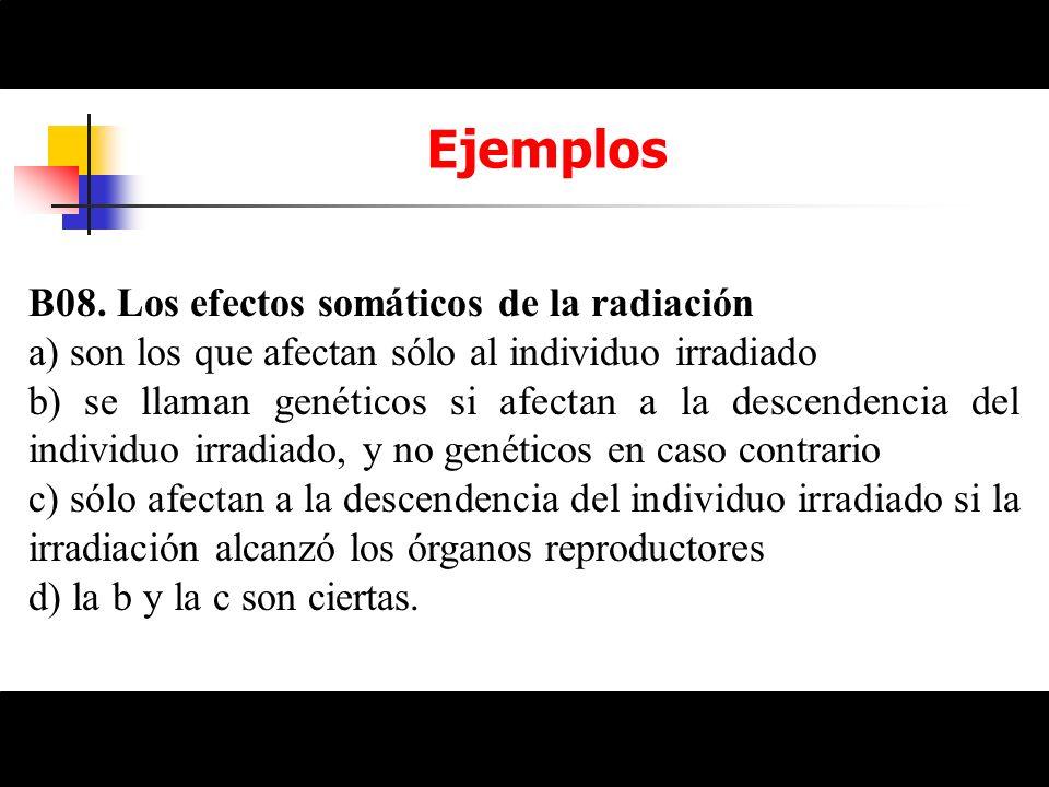 Ejemplos B08. Los efectos somáticos de la radiación a) son los que afectan sólo al individuo irradiado b) se llaman genéticos si afectan a la descende