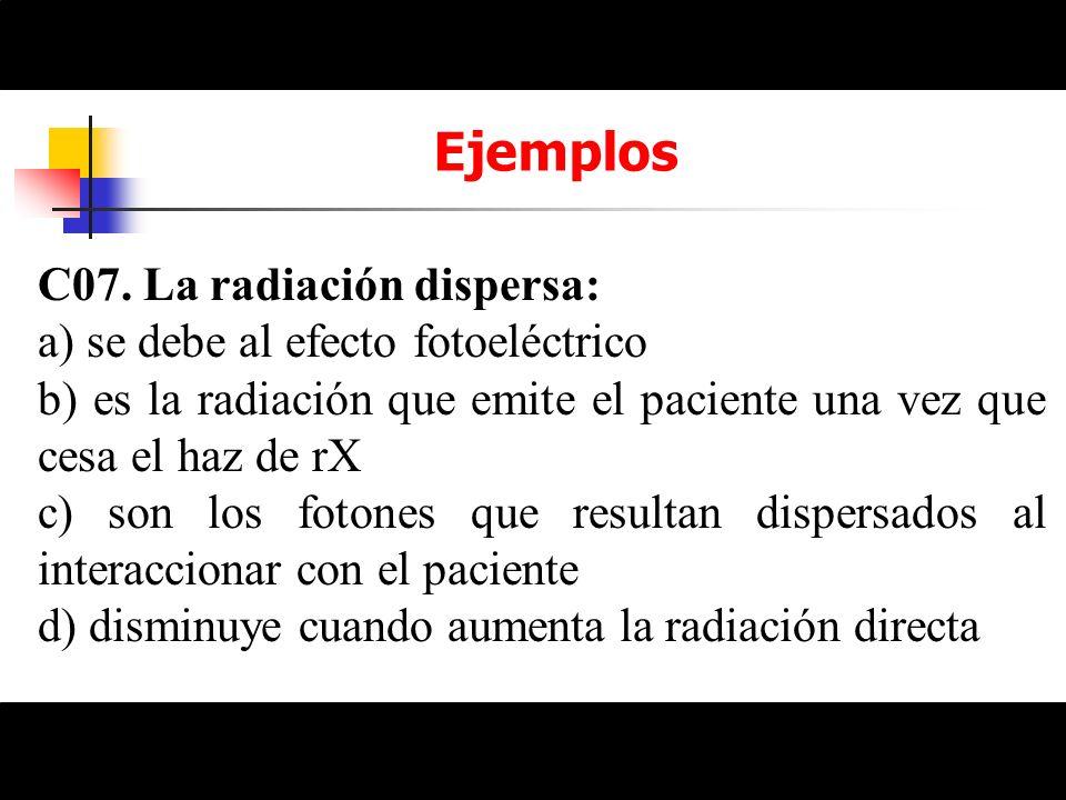 Ejemplos C07. La radiación dispersa: a) se debe al efecto fotoeléctrico b) es la radiación que emite el paciente una vez que cesa el haz de rX c) son