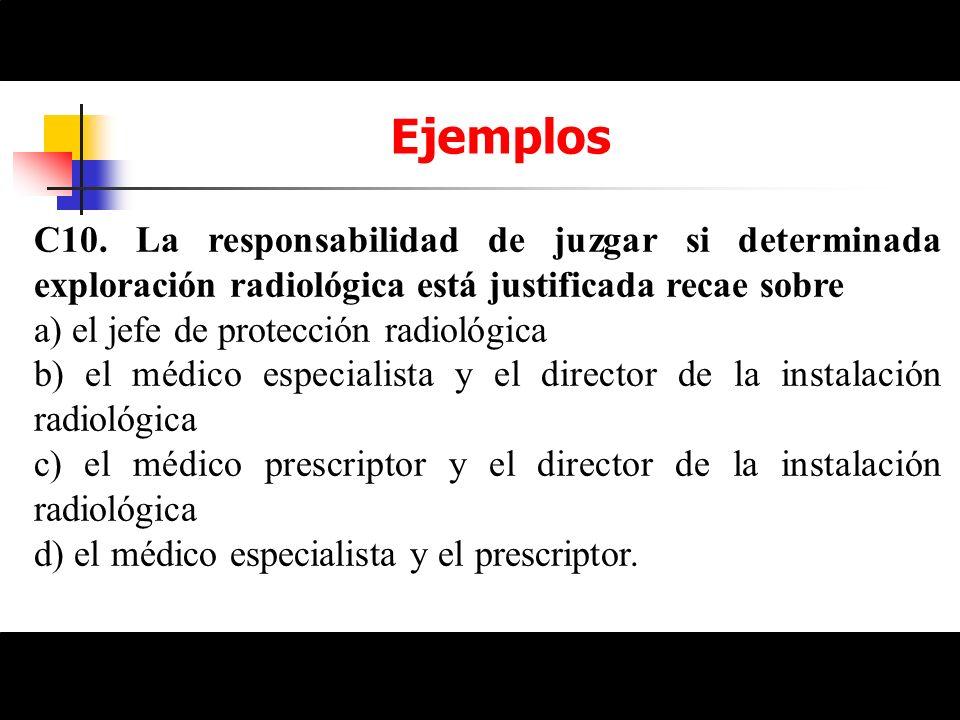 Ejemplos C10. La responsabilidad de juzgar si determinada exploración radiológica está justificada recae sobre a) el jefe de protección radiológica b)