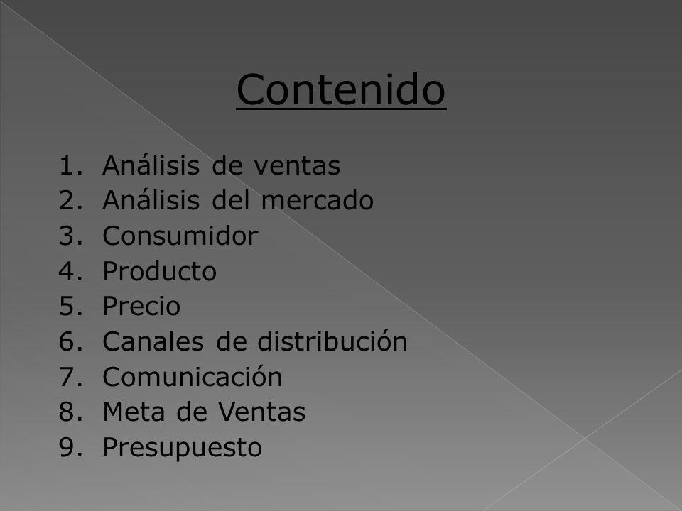 Contenido 1.Análisis de ventas 2.Análisis del mercado 3.Consumidor 4.Producto 5.Precio 6.Canales de distribución 7.Comunicación 8.Meta de Ventas 9.Pre