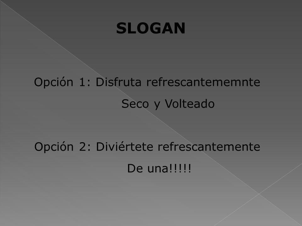 SLOGAN Opción 1: Disfruta refrescantememnte Seco y Volteado Opción 2: Diviértete refrescantemente De una!!!!!