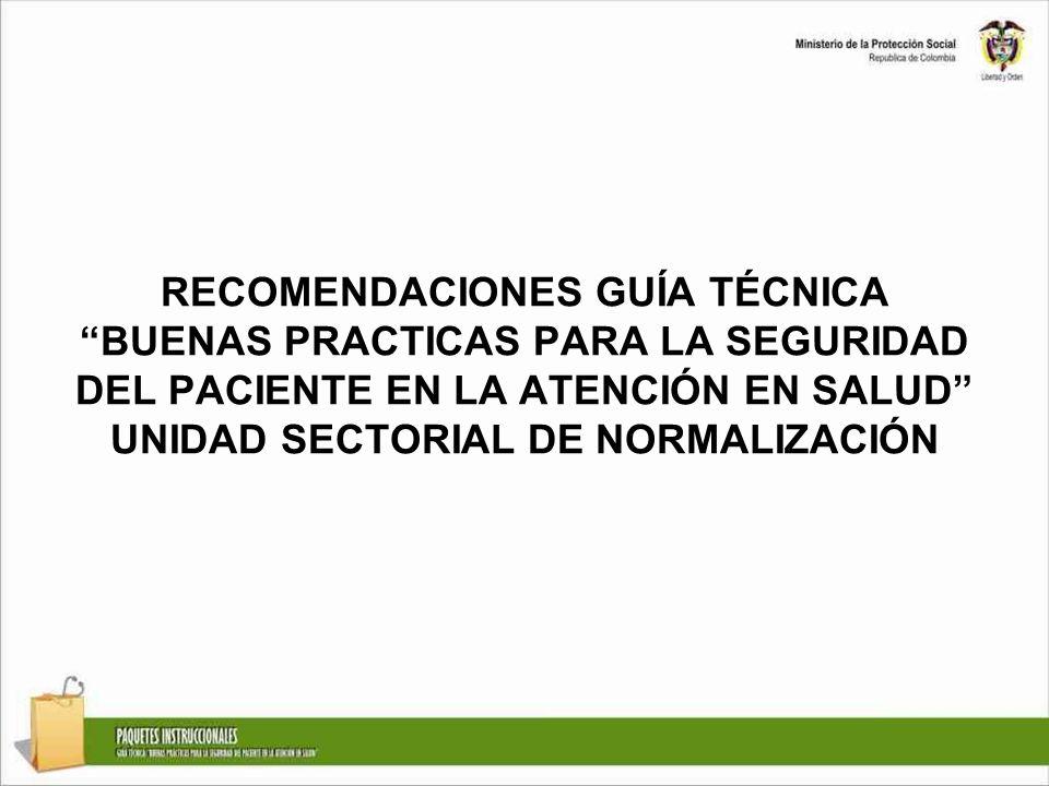 RECOMENDACIONES GUÍA TÉCNICA BUENAS PRACTICAS PARA LA SEGURIDAD DEL PACIENTE EN LA ATENCIÓN EN SALUD UNIDAD SECTORIAL DE NORMALIZACIÓN