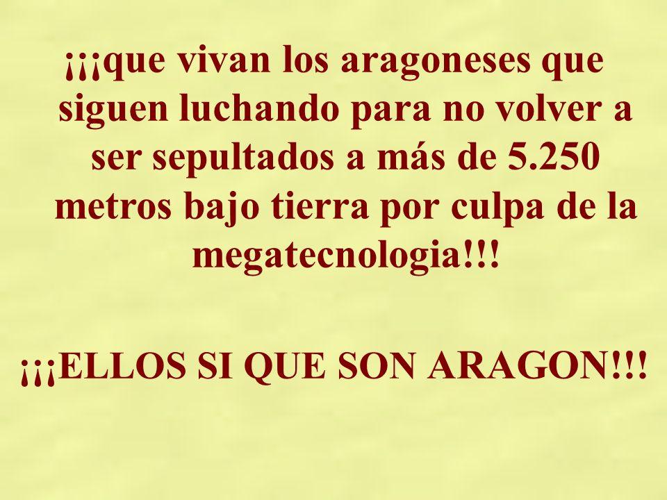 ¡¡¡que vivan los aragoneses que siguen luchando para no volver a ser sepultados a más de 5.250 metros bajo tierra por culpa de la megatecnologia!!! ¡¡