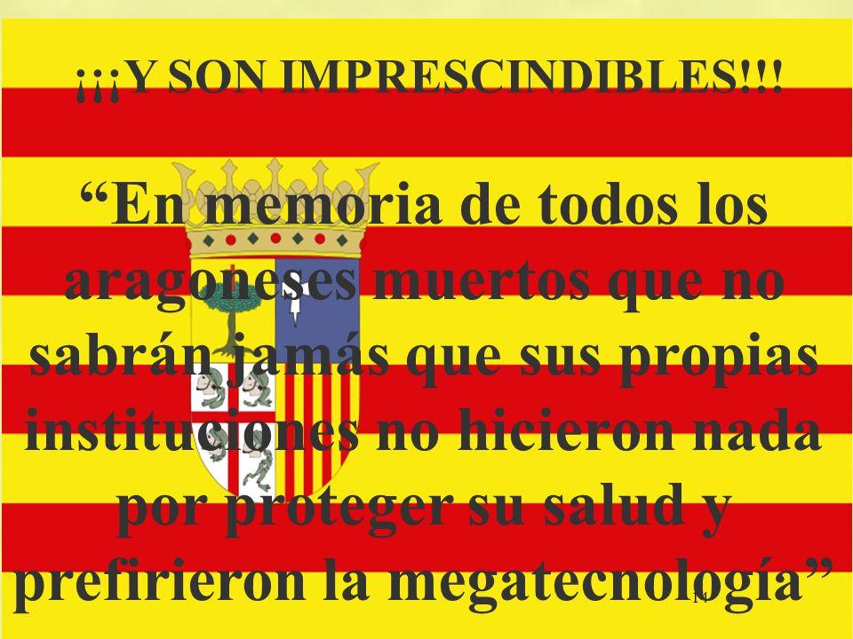 14 ¡¡¡Y SON IMPRESCINDIBLES!!! En memoria de todos los aragoneses muertos que no sabrán jamás que sus propias instituciones no hicieron nada por prote