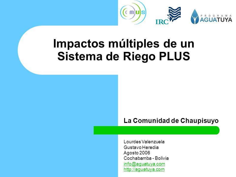 Impactos múltiples de un Sistema de Riego PLUS La Comunidad de Chaupisuyo Lourdes Valenzuela Gustavo Heredia Agosto 2006 Cochabamba - Bolivia info@aguatuya.com http://aguatuya.com
