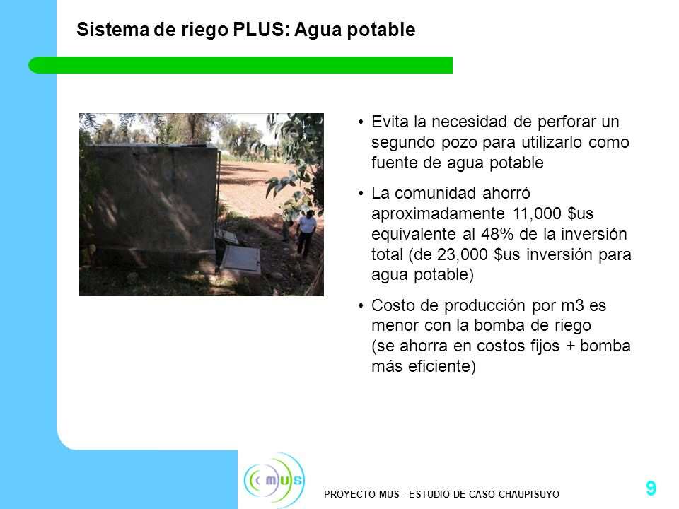 PROYECTO MUS - ESTUDIO DE CASO CHAUPISUYO 9 Sistema de riego PLUS: Agua potable Evita la necesidad de perforar un segundo pozo para utilizarlo como fuente de agua potable La comunidad ahorró aproximadamente 11,000 $us equivalente al 48% de la inversión total (de 23,000 $us inversión para agua potable) Costo de producción por m3 es menor con la bomba de riego (se ahorra en costos fijos + bomba más eficiente)