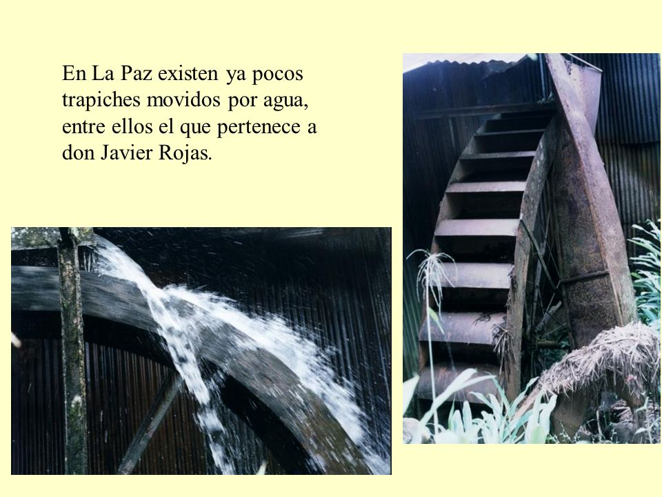 En La Paz existen ya pocos trapiches movidos por agua, entre ellos el que pertenece a don Javier Rojas.