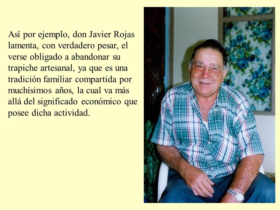 Así por ejemplo, don Javier Rojas lamenta, con verdadero pesar, el verse obligado a abandonar su trapiche artesanal, ya que es una tradición familiar compartida por muchísimos años, la cual va más allá del significado económico que posee dicha actividad.