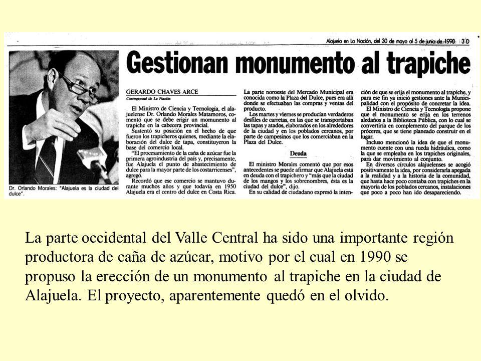 La parte occidental del Valle Central ha sido una importante región productora de caña de azúcar, motivo por el cual en 1990 se propuso la erección de un monumento al trapiche en la ciudad de Alajuela.