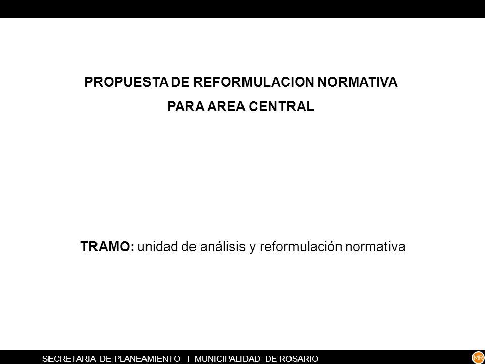 SECRETARIA DE PLANEAMIENTO I MUNICIPALIDAD DE ROSARIO PROPUESTA DE REFORMULACION NORMATIVA PARA AREA CENTRAL TRAMO: unidad de análisis y reformulación normativa