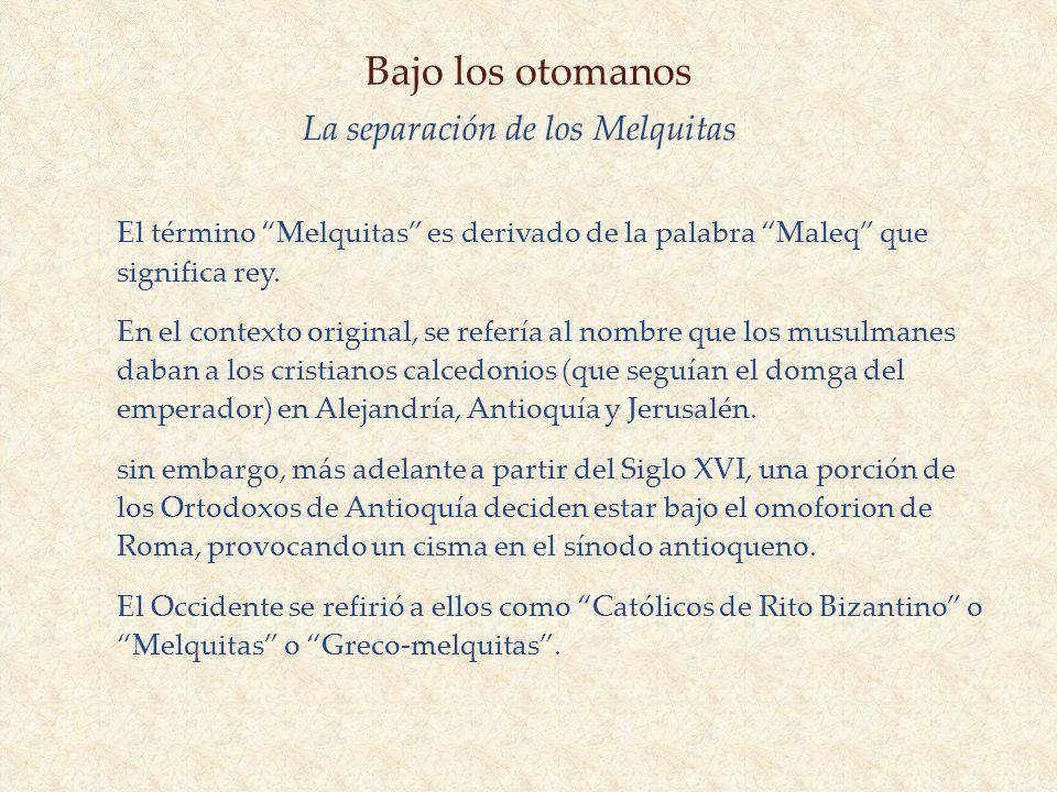 Bajo los otomanos La separación de los Melquitas El término Melquitas es derivado de la palabra Maleq que significa rey. En el contexto original, se r