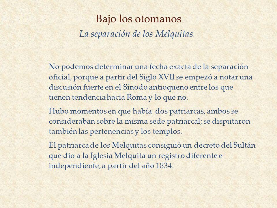 Bajo los otomanos La separación de los Melquitas No podemos determinar una fecha exacta de la separación oficial, porque a partir del Siglo XVII se em
