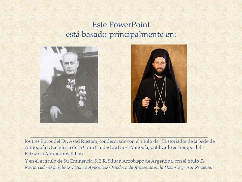 Este PowerPoint está basado principalmente en: los tres libros del Dr. Asad Rustom, condecorado con el título de Historiador de la Sede de Antioquía,