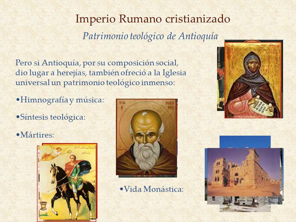 Imperio Rumano cristianizado Pero si Antioquía, por su composición social, dio lugar a herejías, también ofreció a la Iglesia universal un patrimonio