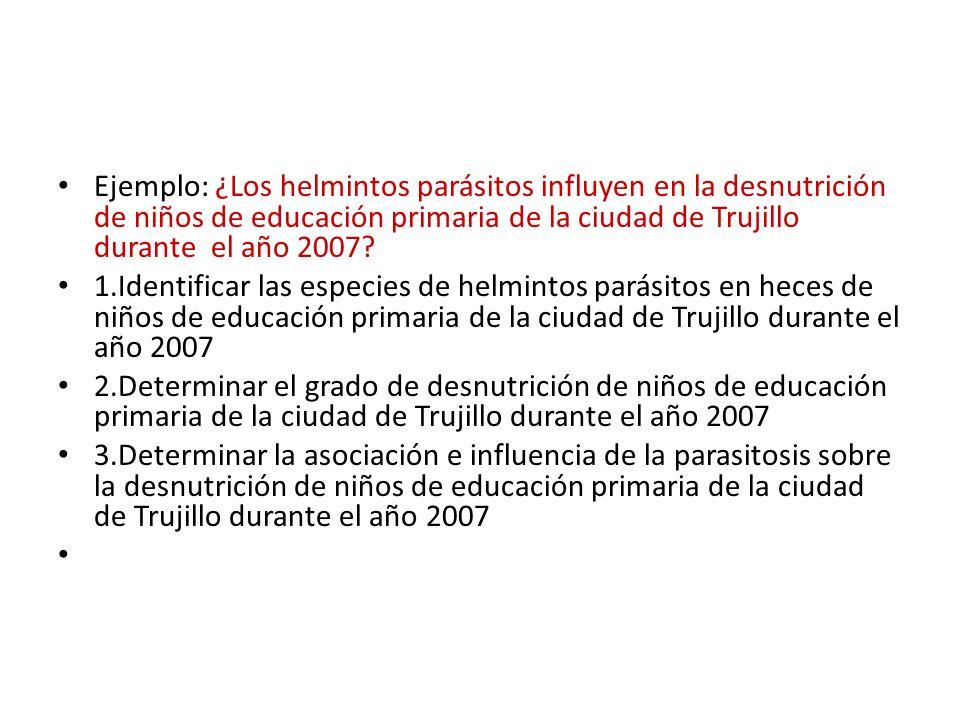 Ejemplo: ¿Los helmintos parásitos influyen en la desnutrición de niños de educación primaria de la ciudad de Trujillo durante el año 2007.
