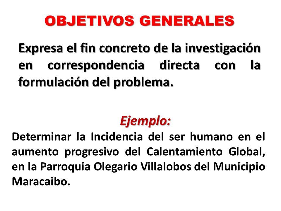 OBJETIVOS GENERALES Expresa el fin concreto de la investigación en correspondencia directa con la formulación del problema.