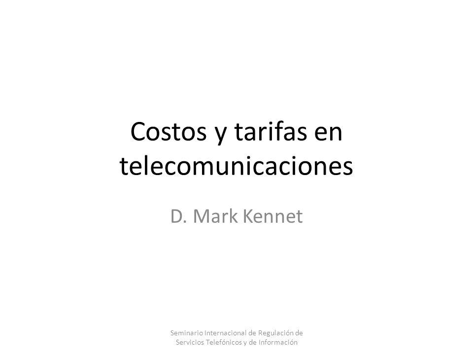 Costos y tarifas en telecomunicaciones D. Mark Kennet Seminario Internacional de Regulación de Servicios Telefónicos y de Información