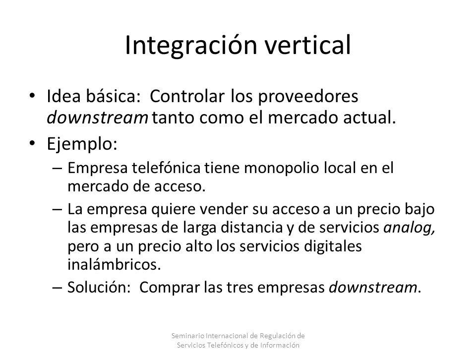 Integración vertical Idea básica: Controlar los proveedores downstream tanto como el mercado actual. Ejemplo: – Empresa telefónica tiene monopolio loc
