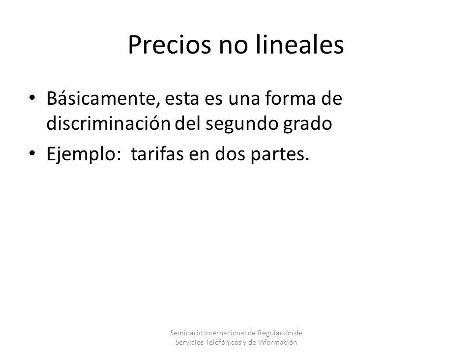 Precios no lineales Básicamente, esta es una forma de discriminación del segundo grado Ejemplo: tarifas en dos partes. Seminario Internacional de Regu
