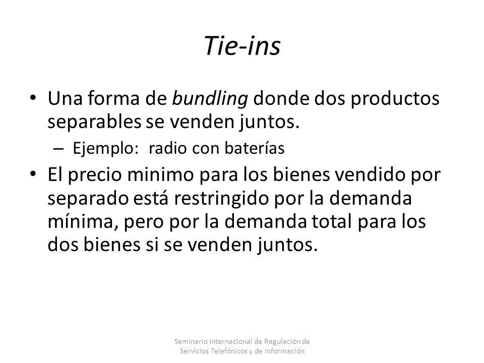 Tie-ins Una forma de bundling donde dos productos separables se venden juntos. – Ejemplo: radio con baterías El precio minimo para los bienes vendido