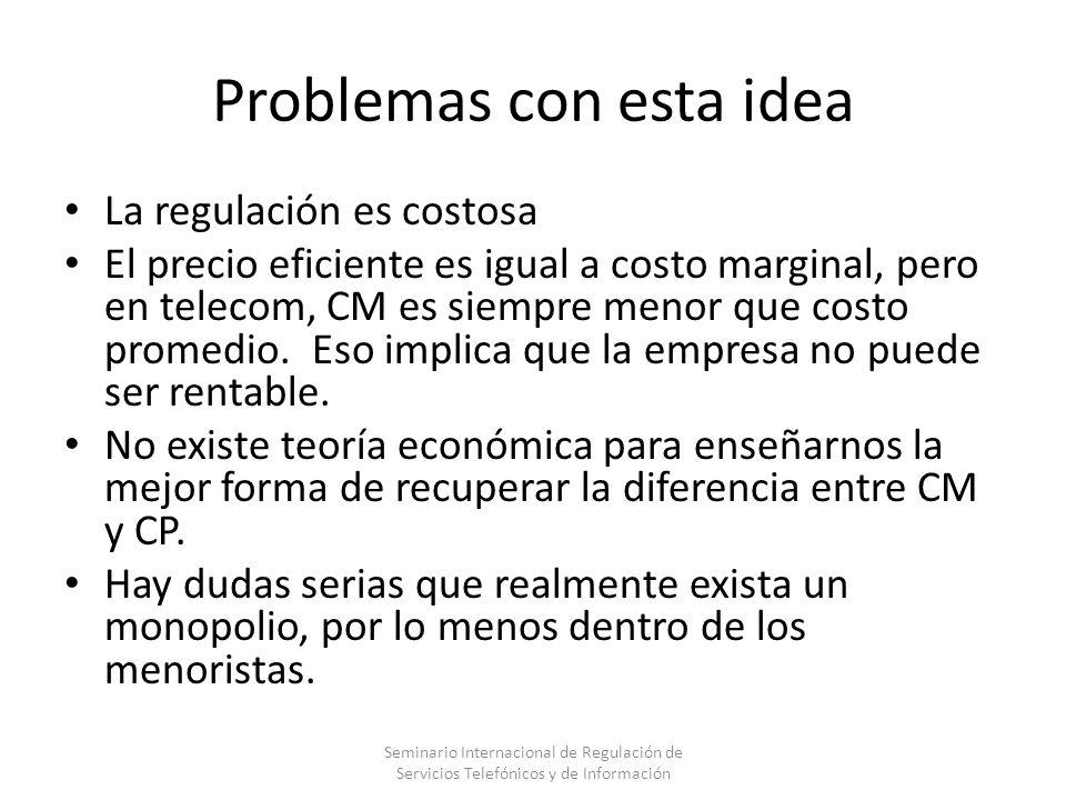 Problemas con esta idea La regulación es costosa El precio eficiente es igual a costo marginal, pero en telecom, CM es siempre menor que costo promedi