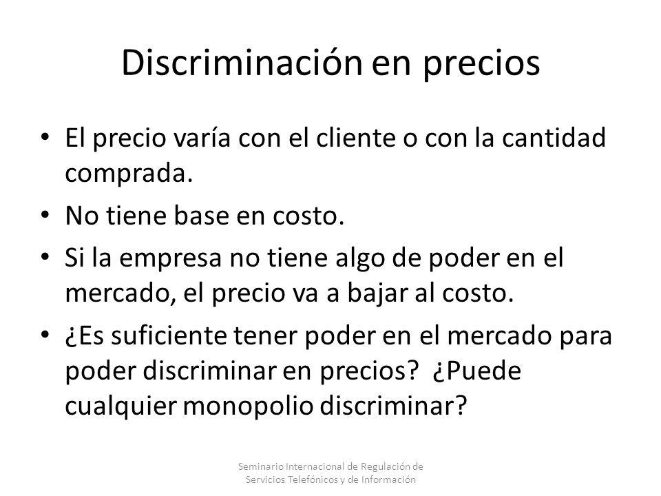 Discriminación en precios El precio varía con el cliente o con la cantidad comprada. No tiene base en costo. Si la empresa no tiene algo de poder en e