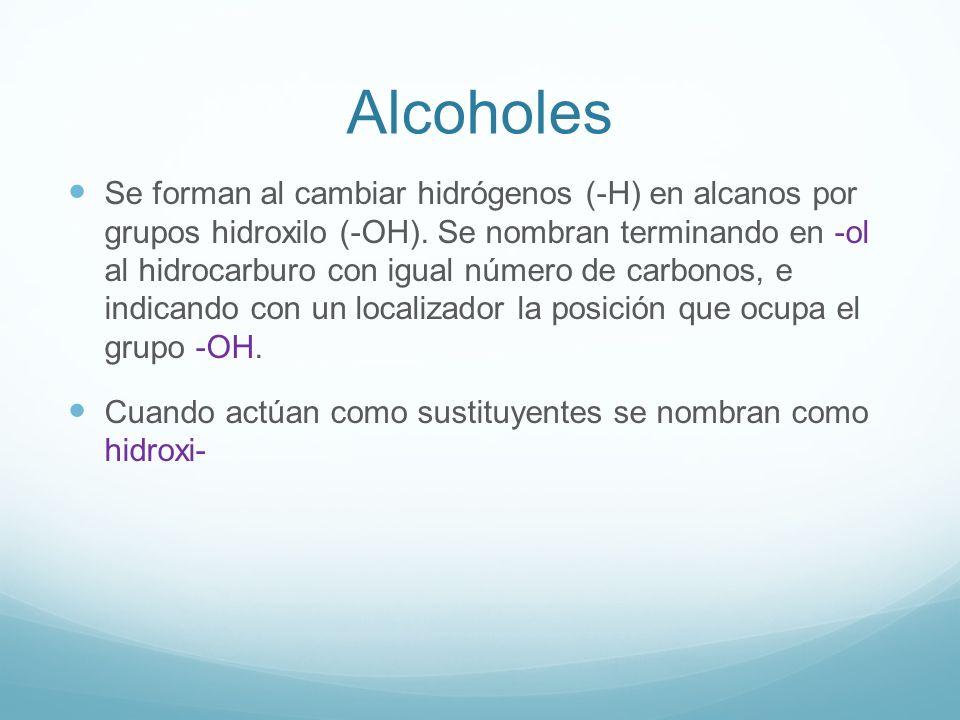 Alcoholes Se forman al cambiar hidrógenos (-H) en alcanos por grupos hidroxilo (-OH). Se nombran terminando en -ol al hidrocarburo con igual número de