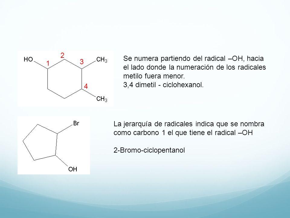 Se numera partiendo del radical –OH, hacia el lado donde la numeración de los radicales metilo fuera menor. 3,4 dimetil - ciclohexanol. 1 2 3 4 La jer