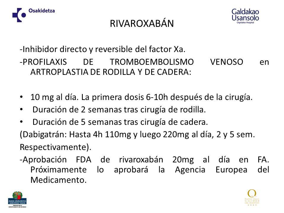 RIVAROXABÁN -Inhibidor directo y reversible del factor Xa. -PROFILAXIS DE TROMBOEMBOLISMO VENOSO en ARTROPLASTIA DE RODILLA Y DE CADERA: 10 mg al día.