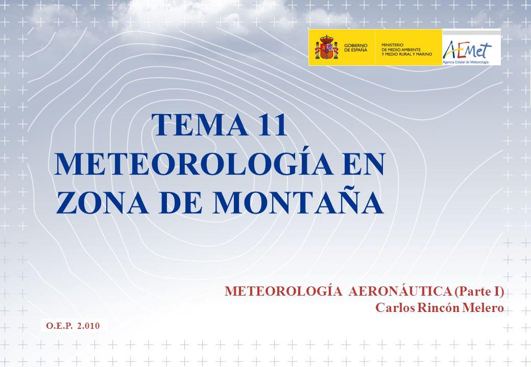 TEMA 11 METEOROLOGÍA EN ZONA DE MONTAÑA METEOROLOGÍA AERONÁUTICA (Parte I) Carlos Rincón Melero O.E.P. 2.010