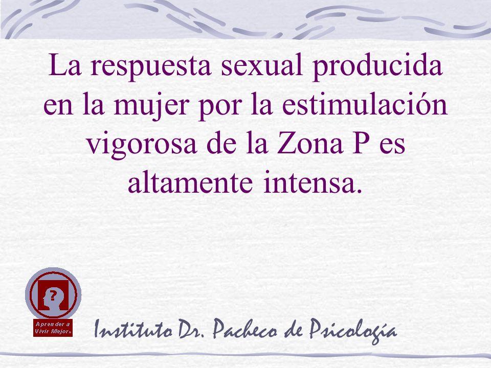 Instituto Dr. Pacheco de Psicología La respuesta sexual producida en la mujer por la estimulación vigorosa de la Zona P es altamente intensa.