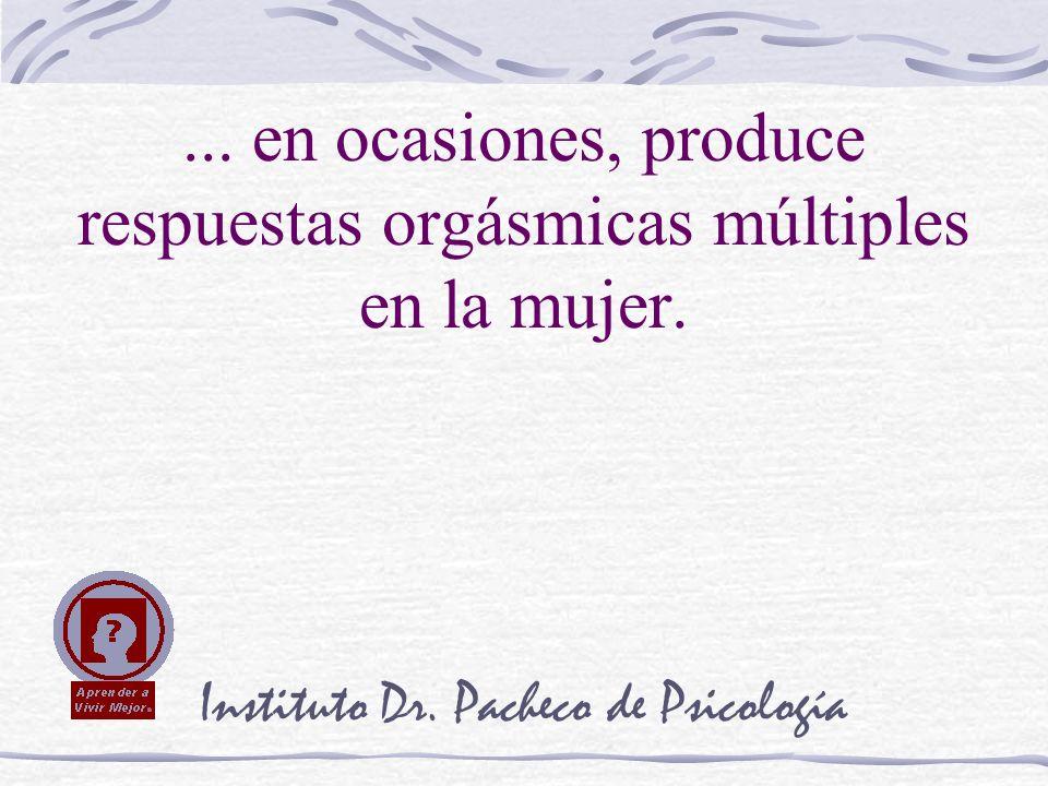 Instituto Dr. Pacheco de Psicología... en ocasiones, produce respuestas orgásmicas múltiples en la mujer.