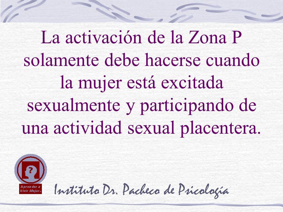Instituto Dr. Pacheco de Psicología La activación de la Zona P solamente debe hacerse cuando la mujer está excitada sexualmente y participando de una