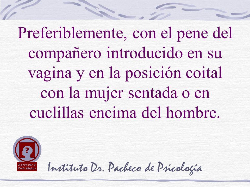 Instituto Dr. Pacheco de Psicología Preferiblemente, con el pene del compañero introducido en su vagina y en la posición coital con la mujer sentada o