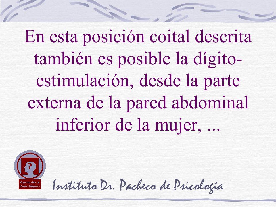 Instituto Dr. Pacheco de Psicología En esta posición coital descrita también es posible la dígito- estimulación, desde la parte externa de la pared ab