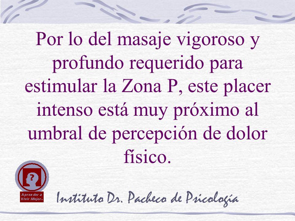 Instituto Dr. Pacheco de Psicología Por lo del masaje vigoroso y profundo requerido para estimular la Zona P, este placer intenso está muy próximo al