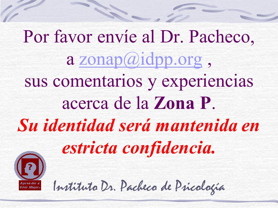 Instituto Dr. Pacheco de Psicología Por favor envíe al Dr. Pacheco, a zonap@idpp.org, sus comentarios y experiencias acerca de la Zona P. Su identidad