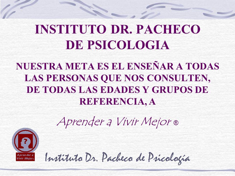 INSTITUTO DR. PACHECO DE PSICOLOGIA NUESTRA META ES EL ENSEÑAR A TODAS LAS PERSONAS QUE NOS CONSULTEN, DE TODAS LAS EDADES Y GRUPOS DE REFERENCIA, A A