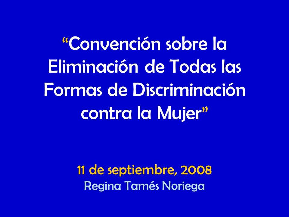 Convención sobre la Eliminación de Todas las Formas de Discriminación contra la Mujer 11 de septiembre, 2008 Regina Tamés Noriega