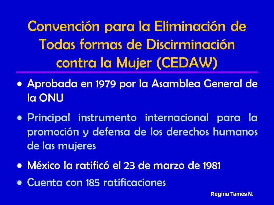 Convención para la Eliminación de Todas formas de Discirminación contra la Mujer (CEDAW) Aprobada en 1979 por la Asamblea General de la ONU Principal instrumento internacional para la promoción y defensa de los derechos humanos de las mujeres México la ratificó el 23 de marzo de 1981 Cuenta con 185 ratificaciones Regina Tamés N.