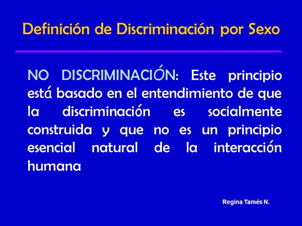Definición de Discriminación por Sexo NO DISCRIMINACI Ó N: Este principio est á basado en el entendimiento de que la discriminaci ó n es socialmente construida y que no es un principio esencial natural de la interacci ó n humana Regina Tamés N.