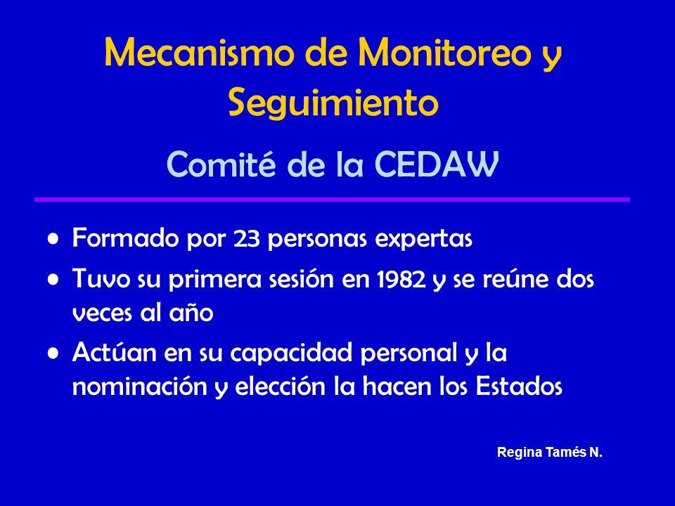 Mecanismo de Monitoreo y Seguimiento Comité de la CEDAW Formado por 23 personas expertas Tuvo su primera sesión en 1982 y se reúne dos veces al año Actúan en su capacidad personal y la nominación y elección la hacen los Estados Regina Tamés N.