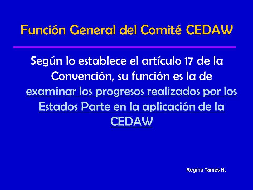 Función General del Comité CEDAW Según lo establece el artículo 17 de la Convención, su función es la de examinar los progresos realizados por los Estados Parte en la aplicación de la CEDAW Regina Tamés N.