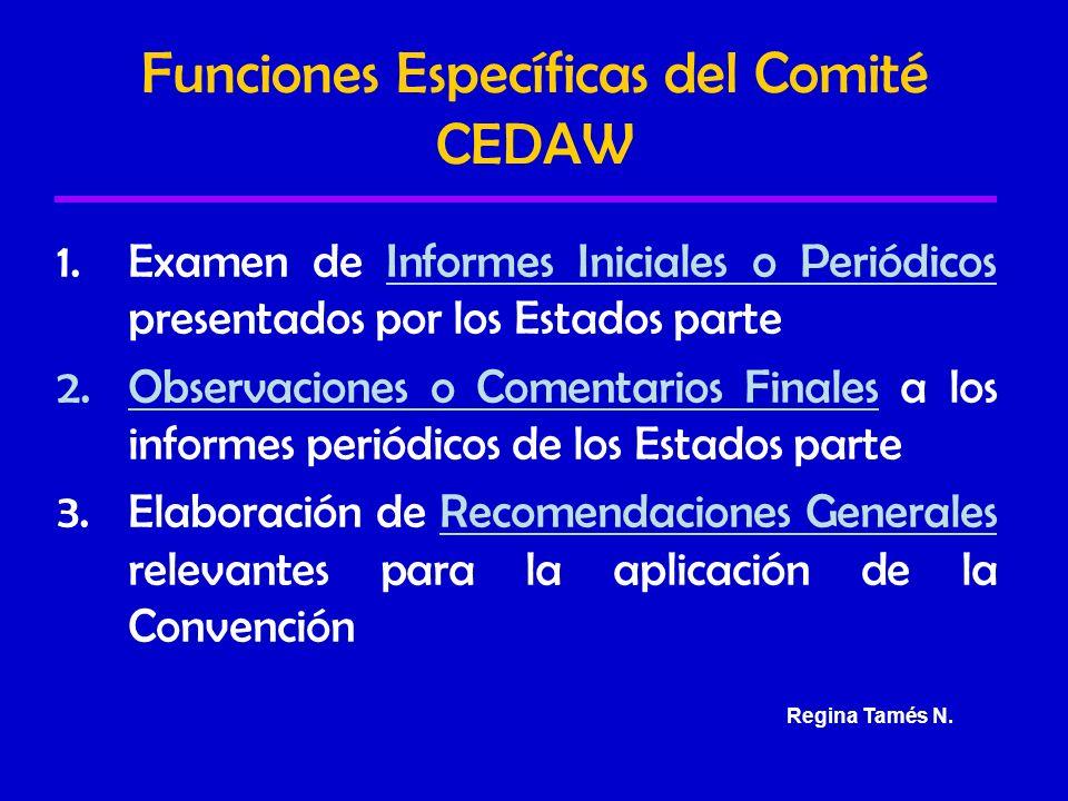 Funciones Específicas del Comité CEDAW 1.Examen de Informes Iniciales o Periódicos presentados por los Estados parte 2.Observaciones o Comentarios Finales a los informes periódicos de los Estados parte 3.Elaboración de Recomendaciones Generales relevantes para la aplicación de la Convención Regina Tamés N.