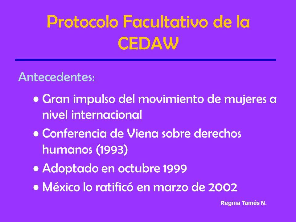 Protocolo Facultativo de la CEDAW Antecedentes: Gran impulso del movimiento de mujeres a nivel internacional Conferencia de Viena sobre derechos humanos (1993) Adoptado en octubre 1999 México lo ratificó en marzo de 2002 Regina Tamés N.