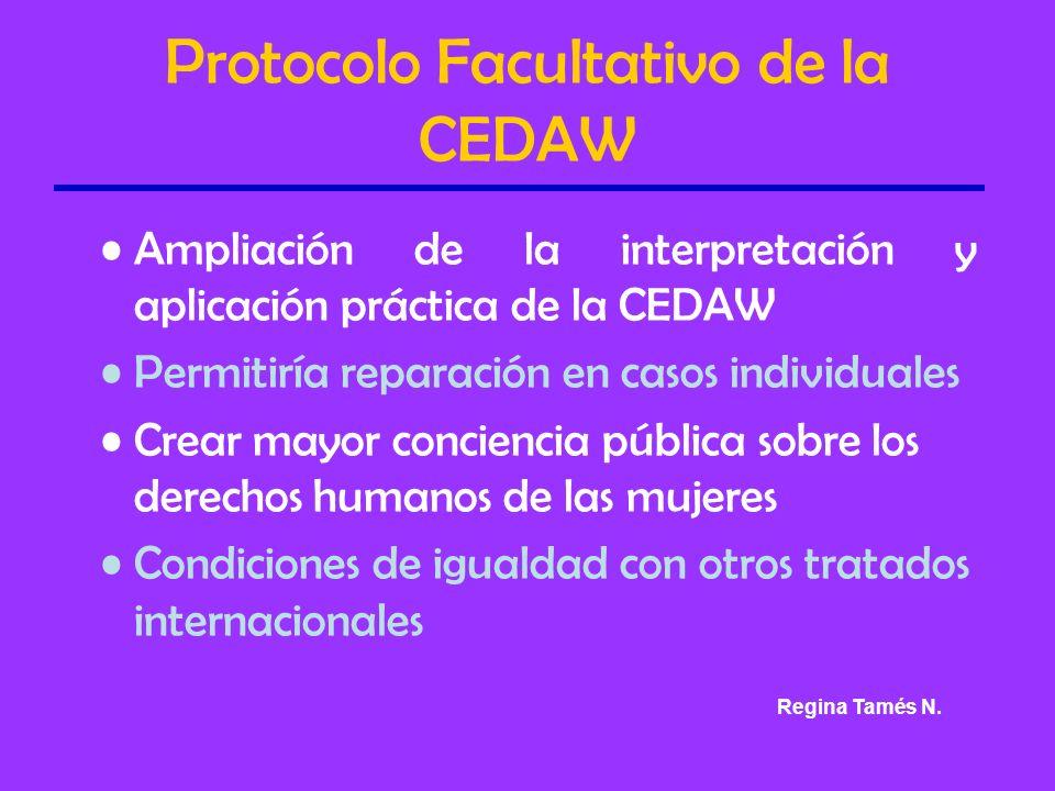 Protocolo Facultativo de la CEDAW Ampliación de la interpretación y aplicación práctica de la CEDAW Permitiría reparación en casos individuales Crear mayor conciencia pública sobre los derechos humanos de las mujeres Condiciones de igualdad con otros tratados internacionales Regina Tamés N.