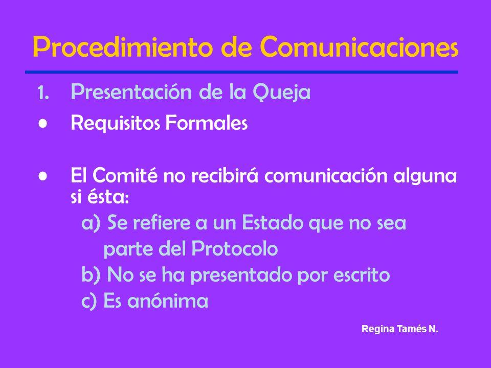 Procedimiento de Comunicaciones 1.Presentación de la Queja Requisitos Formales El Comité no recibirá comunicación alguna si ésta: a) Se refiere a un Estado que no sea parte del Protocolo b) No se ha presentado por escrito c) Es anónima Regina Tamés N.